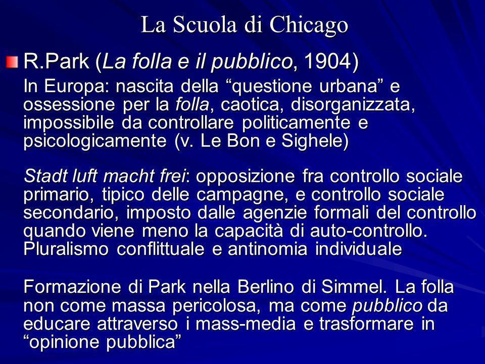 La Scuola di Chicago R.Park (La folla e il pubblico, 1904) In Europa: nascita della questione urbana e ossessione per la folla, caotica, disorganizzata, impossibile da controllare politicamente e psicologicamente (v.