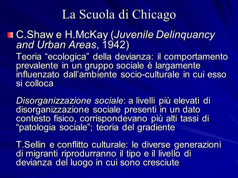 La Scuola di Chicago C.Shaw e H.McKay (Juvenile Delinquancy and Urban Areas, 1942) Teoria ecologica della devianza: il comportamento prevalente in un gruppo sociale è largamente influenzato dallambiente socio-culturale in cui esso si colloca Disorganizzazione sociale: a livelli più elevati di disorganizzazione sociale presenti in un dato contesto fisico, corrispondevano più alti tassi di patologia sociale; teoria del gradiente T.Sellin e conflitto culturale: le diverse generazioni di migranti riprodurranno il tipo e il livello di devianza del luogo in cui sono cresciute