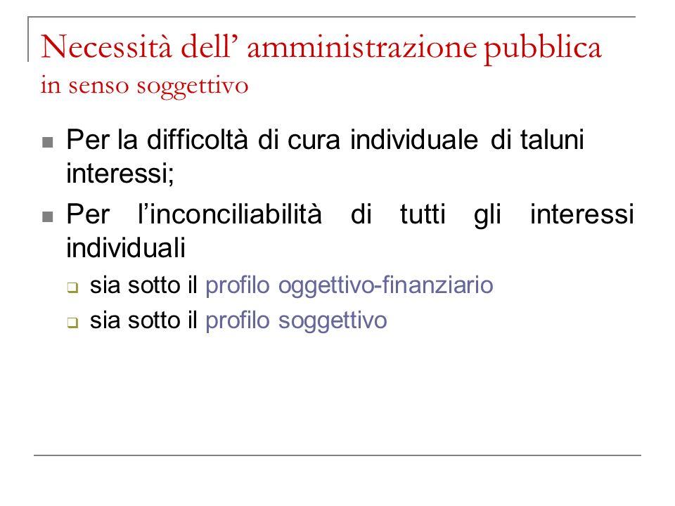 Necessità dell amministrazione pubblica in senso soggettivo Per la difficoltà di cura individuale di taluni interessi; Per linconciliabilità di tutti