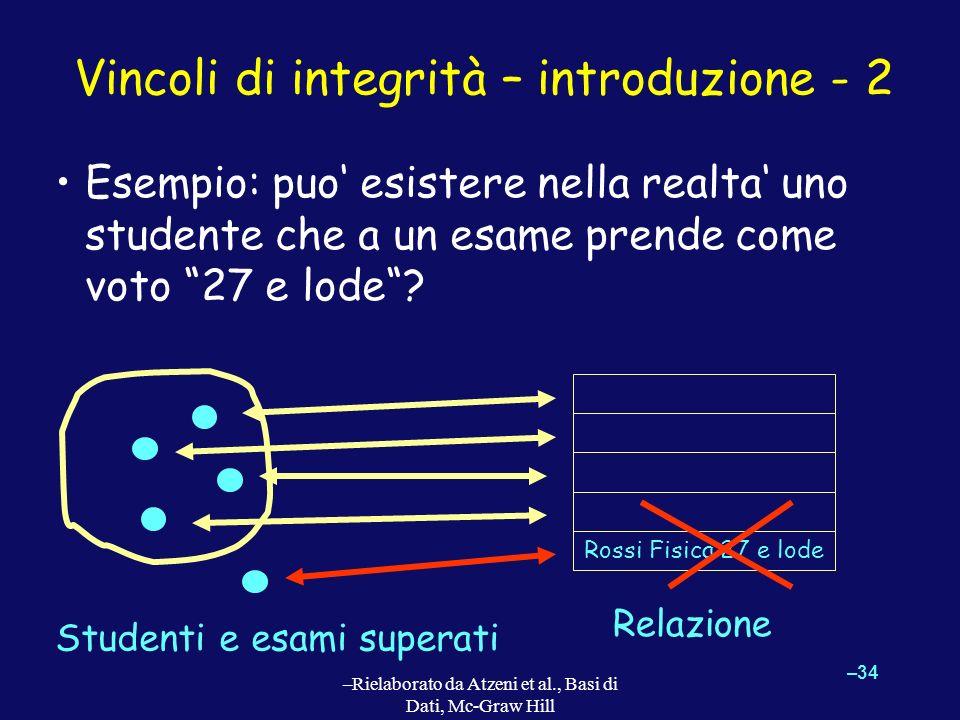 –34 –Rielaborato da Atzeni et al., Basi di Dati, Mc-Graw Hill Vincoli di integrità – introduzione - 2 Esempio: puo esistere nella realta uno studente