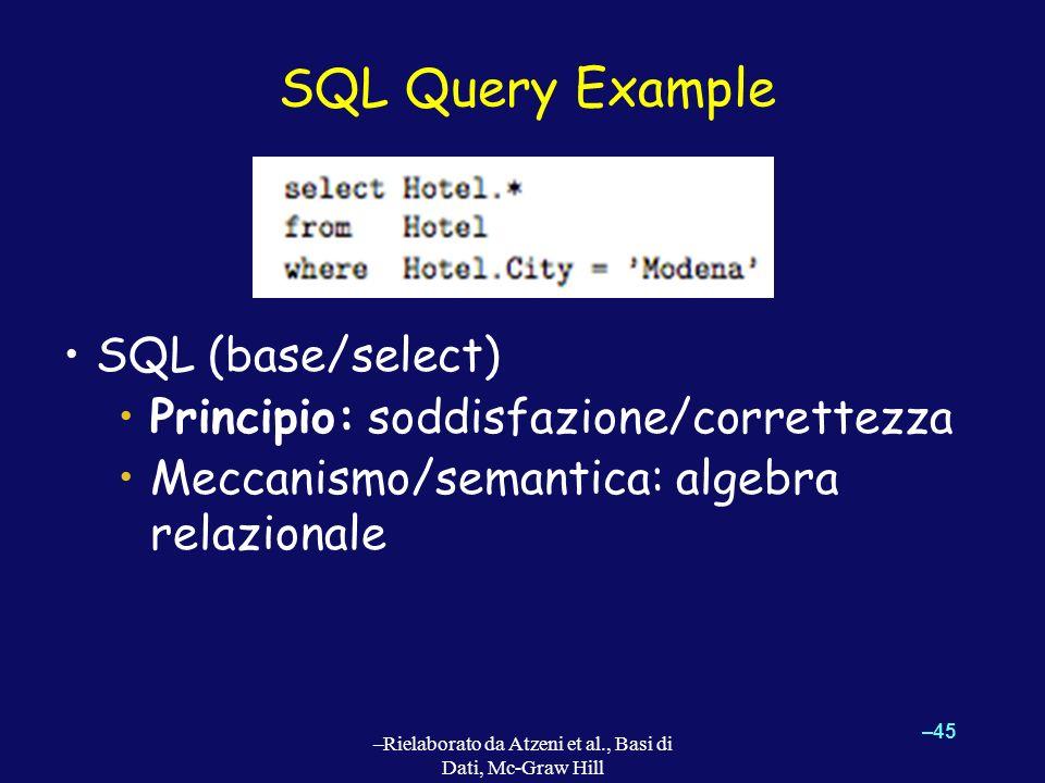 SQL Query Example SQL (base/select) Principio: soddisfazione/correttezza Meccanismo/semantica: algebra relazionale –45 –Rielaborato da Atzeni et al.,
