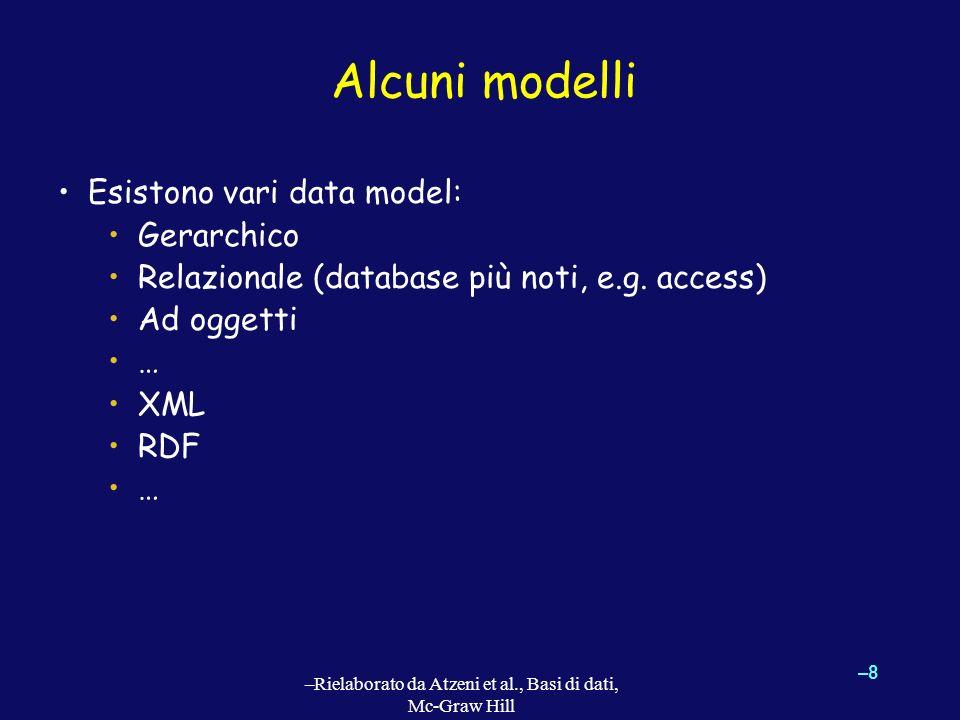 Alcuni modelli Esistono vari data model: Gerarchico Relazionale (database più noti, e.g. access) Ad oggetti … XML RDF … –8–8 –Rielaborato da Atzeni et