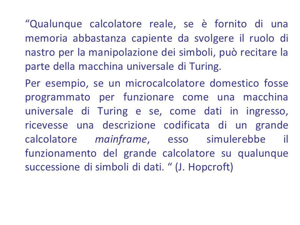 Qualunque calcolatore reale, se è fornito di una memoria abbastanza capiente da svolgere il ruolo di nastro per la manipolazione dei simboli, può recitare la parte della macchina universale di Turing.