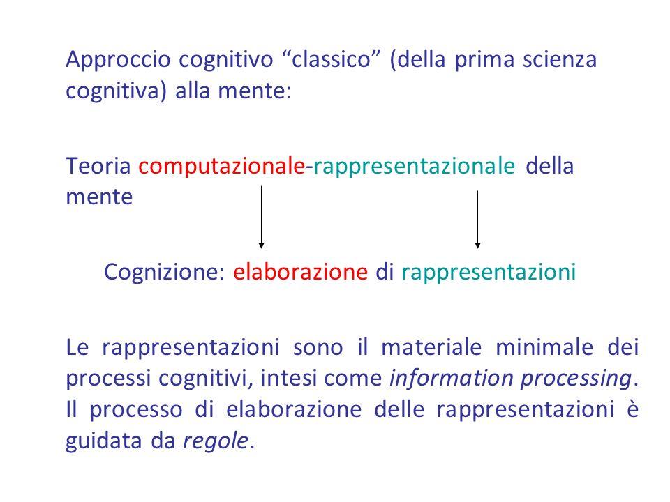 Approccio cognitivo classico (della prima scienza cognitiva) alla mente: Teoria computazionale-rappresentazionale della mente Cognizione: elaborazione di rappresentazioni Le rappresentazioni sono il materiale minimale dei processi cognitivi, intesi come information processing.