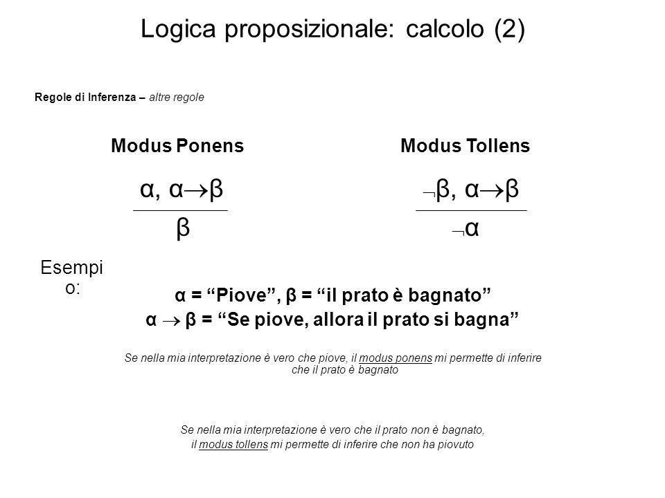 Logica proposizionale: calcolo (2) Regole di Inferenza – altre regole Modus Ponens α, α β β Modus Tollens β, α β α Esempi o: α = Piove, β = il prato è