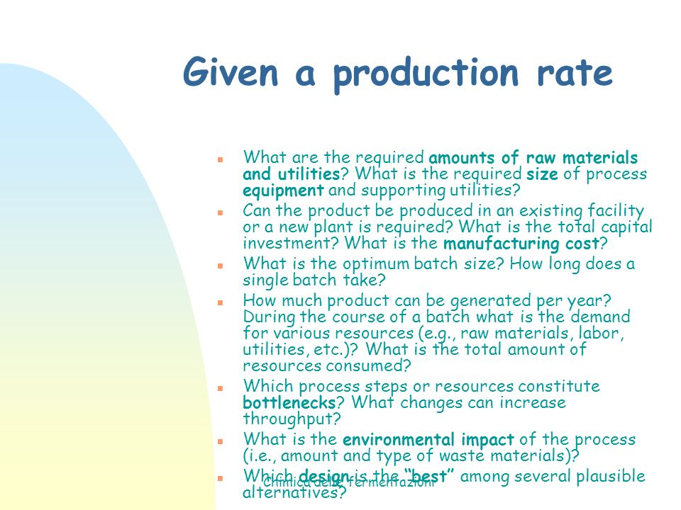 Chimica delle fermentazioni Given a production rate n What are the required amounts of raw materials and utilities? What is the required size of proce