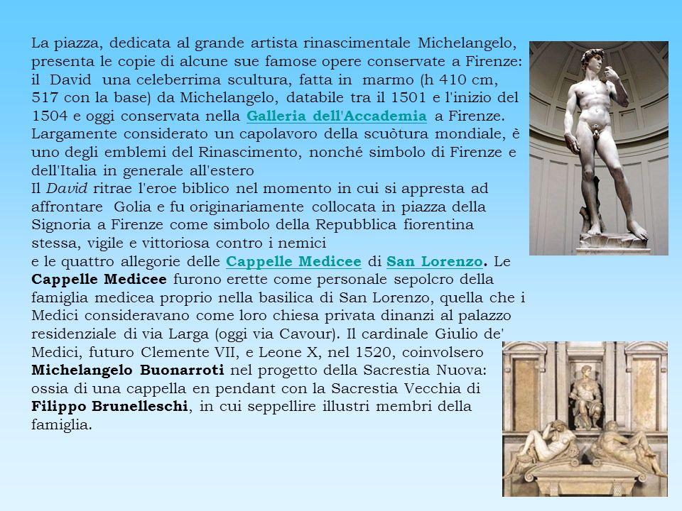 La piazza, dedicata al grande artista rinascimentale Michelangelo, presenta le copie di alcune sue famose opere conservate a Firenze: il David una cel
