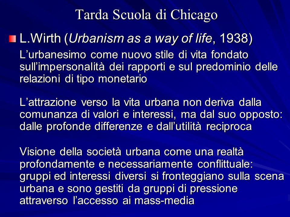 Tarda Scuola di Chicago L.Wirth (Urbanism as a way of life, 1938) Lurbanesimo come nuovo stile di vita fondato sullimpersonalità dei rapporti e sul pr