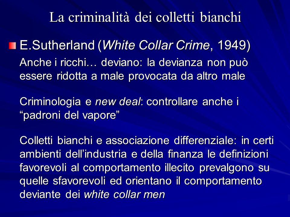 La criminalità dei colletti bianchi E.Sutherland (White Collar Crime, 1949) Anche i ricchi… deviano: la devianza non può essere ridotta a male provoca