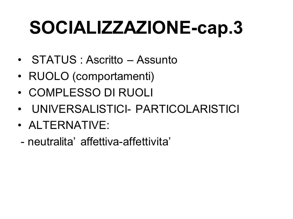SOCIALIZZAZIONE-cap.3 STATUS : Ascritto – Assunto RUOLO (comportamenti) COMPLESSO DI RUOLI UNIVERSALISTICI- PARTICOLARISTICI ALTERNATIVE: - neutralita