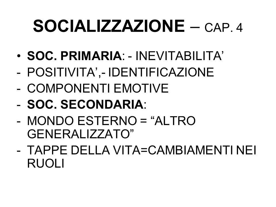 SOCIALIZZAZIONE – CAP. 4 SOC. PRIMARIA: - INEVITABILITA -POSITIVITA,- IDENTIFICAZIONE -COMPONENTI EMOTIVE -SOC. SECONDARIA: -MONDO ESTERNO = ALTRO GEN