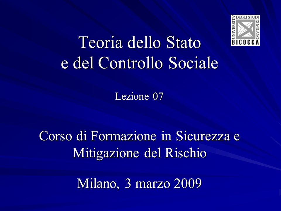 Teoria dello Stato e del Controllo Sociale Lezione 07 Corso di Formazione in Sicurezza e Mitigazione del Rischio Milano, 3 marzo 2009