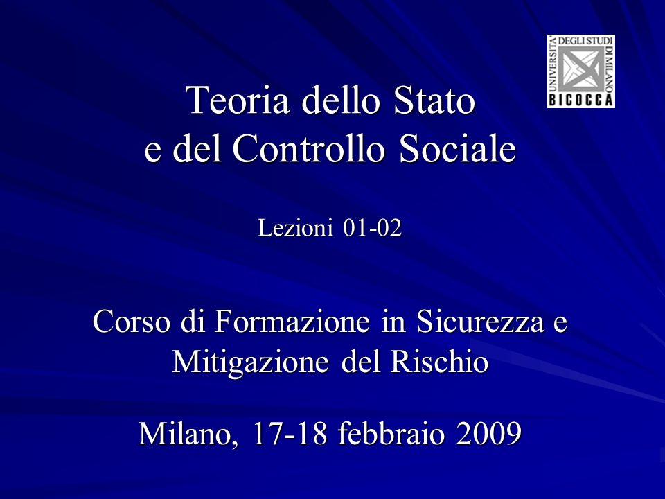 Teoria dello Stato e del Controllo Sociale Lezioni 01-02 Corso di Formazione in Sicurezza e Mitigazione del Rischio Milano, 17-18 febbraio 2009