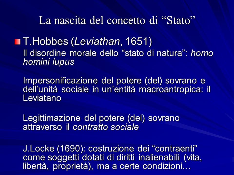 La nascita del concetto di Stato T.Hobbes (Leviathan, 1651) Il disordine morale dello stato di natura: homo homini lupus Impersonificazione del potere