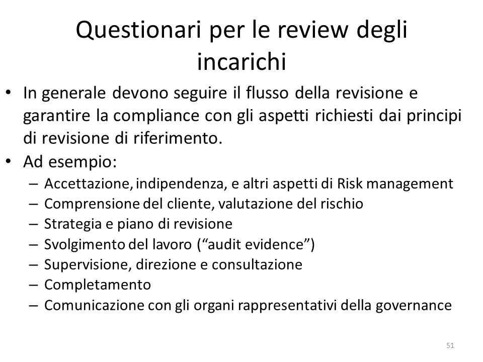 51 Questionari per le review degli incarichi In generale devono seguire il flusso della revisione e garantire la compliance con gli aspetti richiesti dai principi di revisione di riferimento.