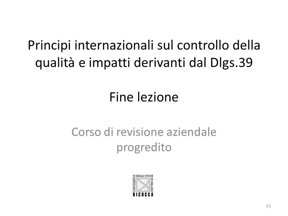 Principi internazionali sul controllo della qualità e impatti derivanti dal Dlgs.39 Fine lezione Corso di revisione aziendale progredito 63
