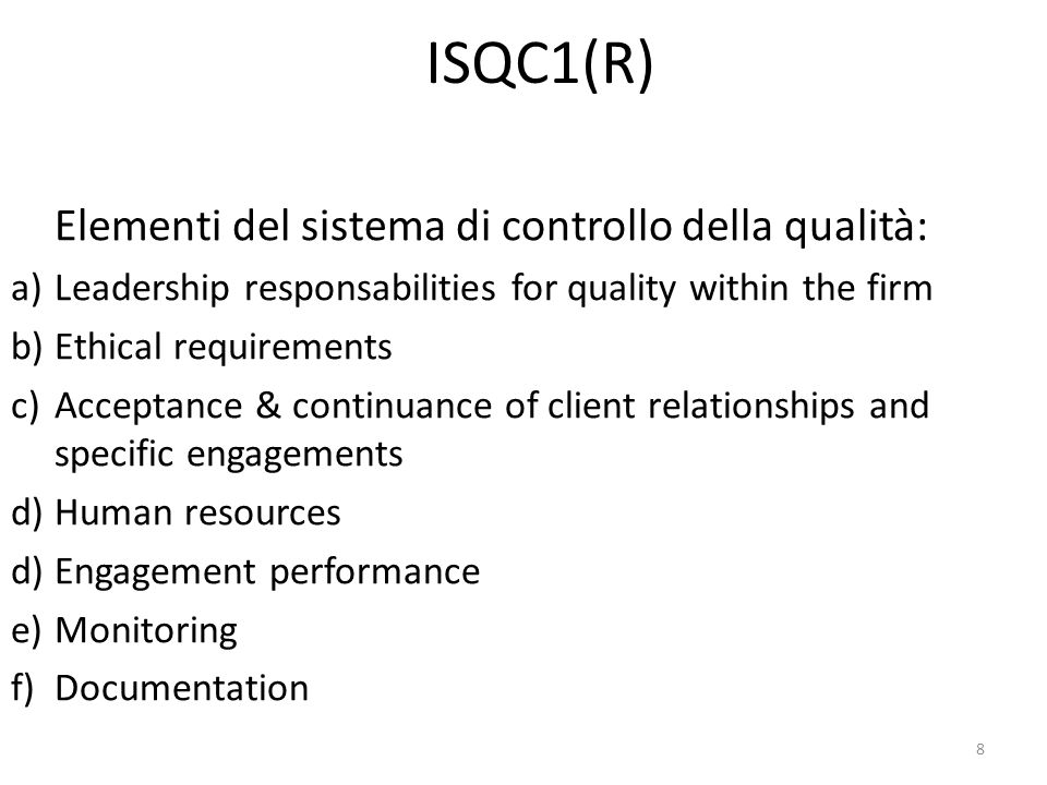 8 ISQC1(R) Elementi del sistema di controllo della qualità: a)Leadership responsabilities for quality within the firm b)Ethical requirements c)Acceptance & continuance of client relationships and specific engagements d)Human resources d)Engagement performance e)Monitoring f)Documentation