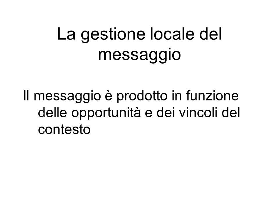 Il messaggio è prodotto in funzione delle opportunità e dei vincoli del contesto La gestione locale del messaggio