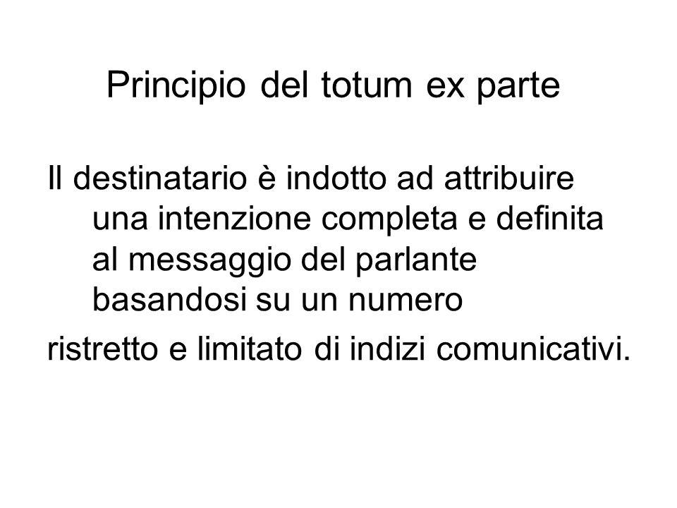 Principio del totum ex parte Il destinatario è indotto ad attribuire una intenzione completa e definita al messaggio del parlante basandosi su un nume