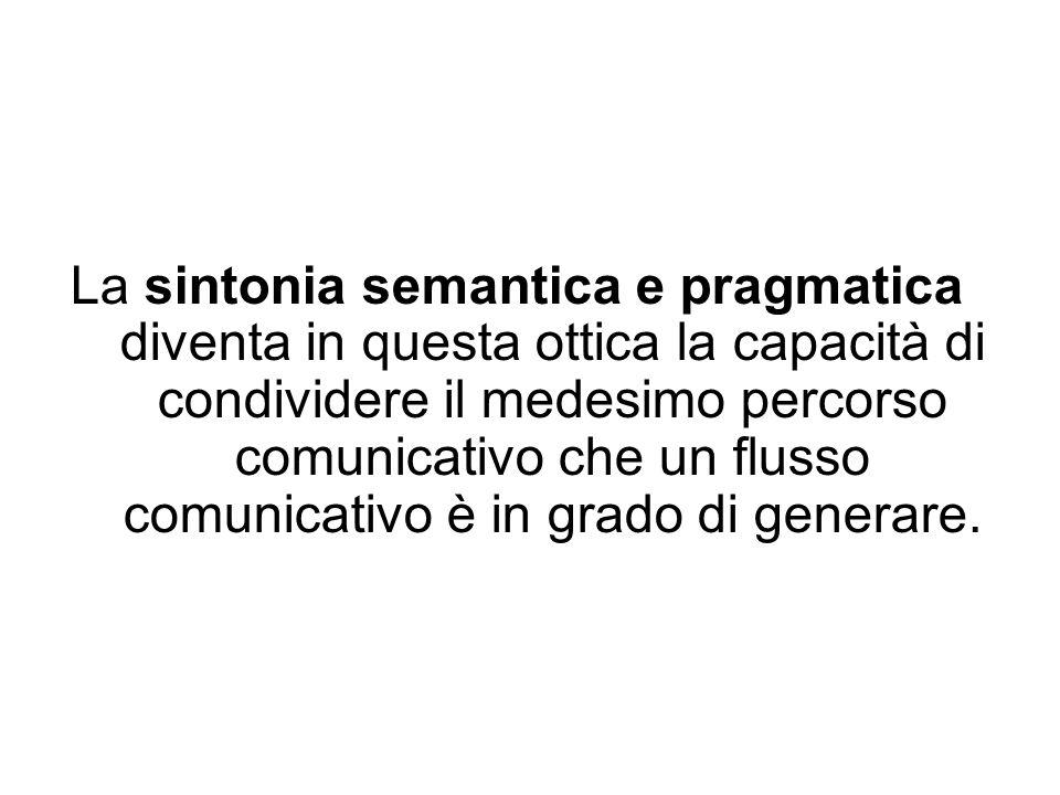 La sintonia semantica e pragmatica diventa in questa ottica la capacità di condividere il medesimo percorso comunicativo che un flusso comunicativo è