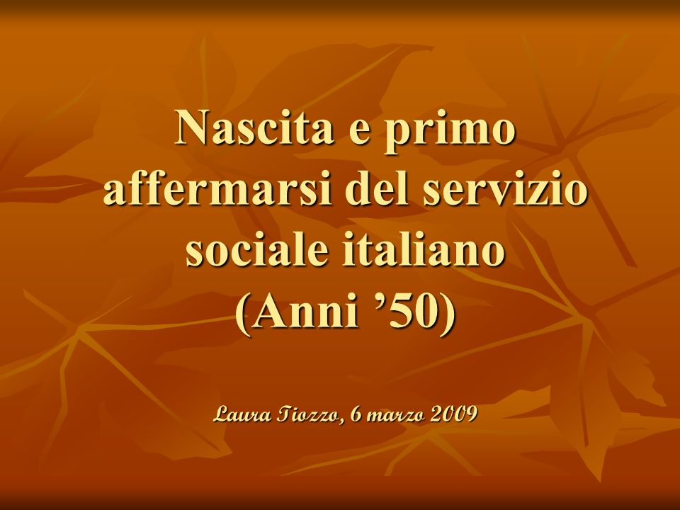 Nascita e primo affermarsi del servizio sociale italiano (Anni 50) Laura Tiozzo, 6 marzo 2009