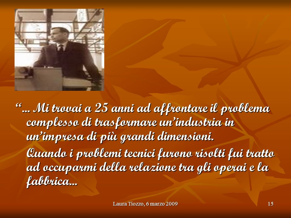 Laura Tiozzo, 6 marzo 200915... Mi trovai a 25 anni ad affrontare il problema complesso di trasformare unindustria in unimpresa di più grandi dimensio