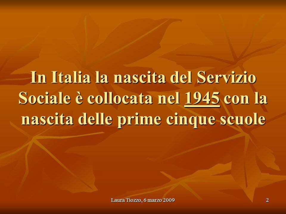 Laura Tiozzo, 6 marzo 20092 In Italia la nascita del Servizio Sociale è collocata nel 1945 con la nascita delle prime cinque scuole