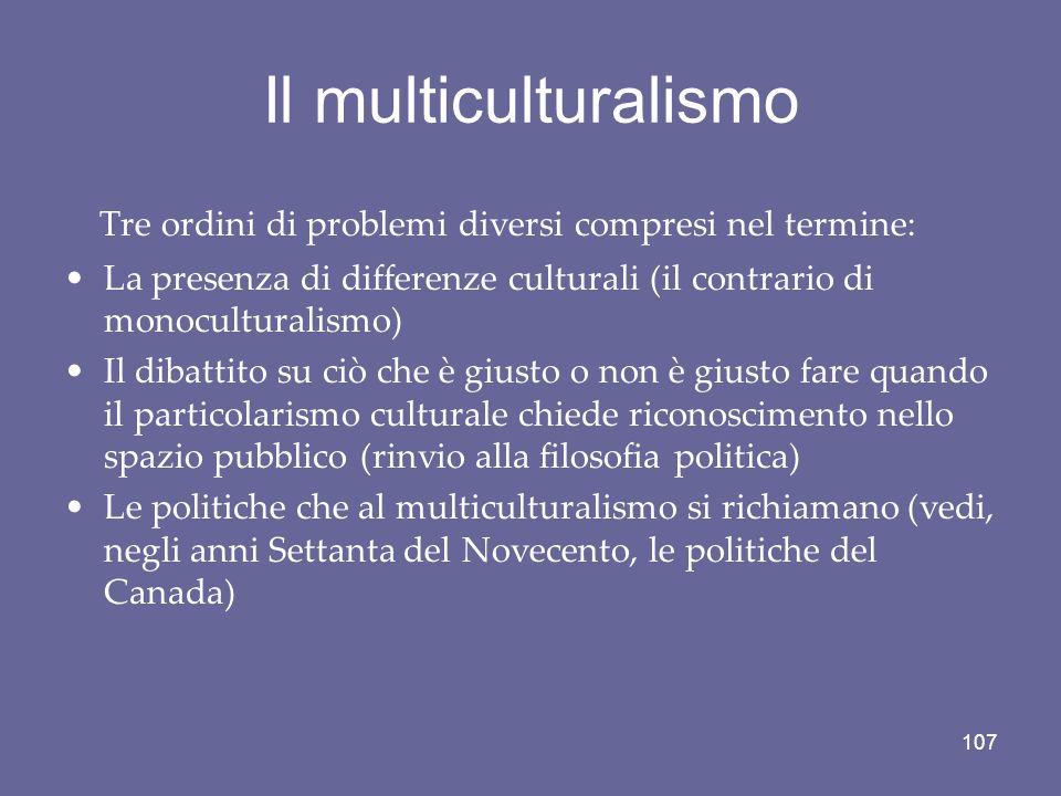 Il multiculturalismo Tre ordini di problemi diversi compresi nel termine: La presenza di differenze culturali (il contrario di monoculturalismo) Il di