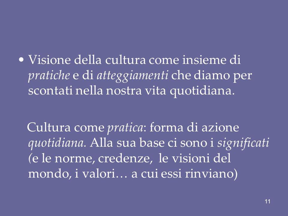 Visione della cultura come insieme di pratiche e di atteggiamenti che diamo per scontati nella nostra vita quotidiana. Cultura come pratica: forma di