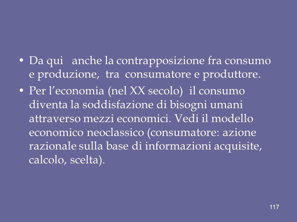 Da qui anche la contrapposizione fra consumo e produzione, tra consumatore e produttore. Per leconomia (nel XX secolo) il consumo diventa la soddisfaz