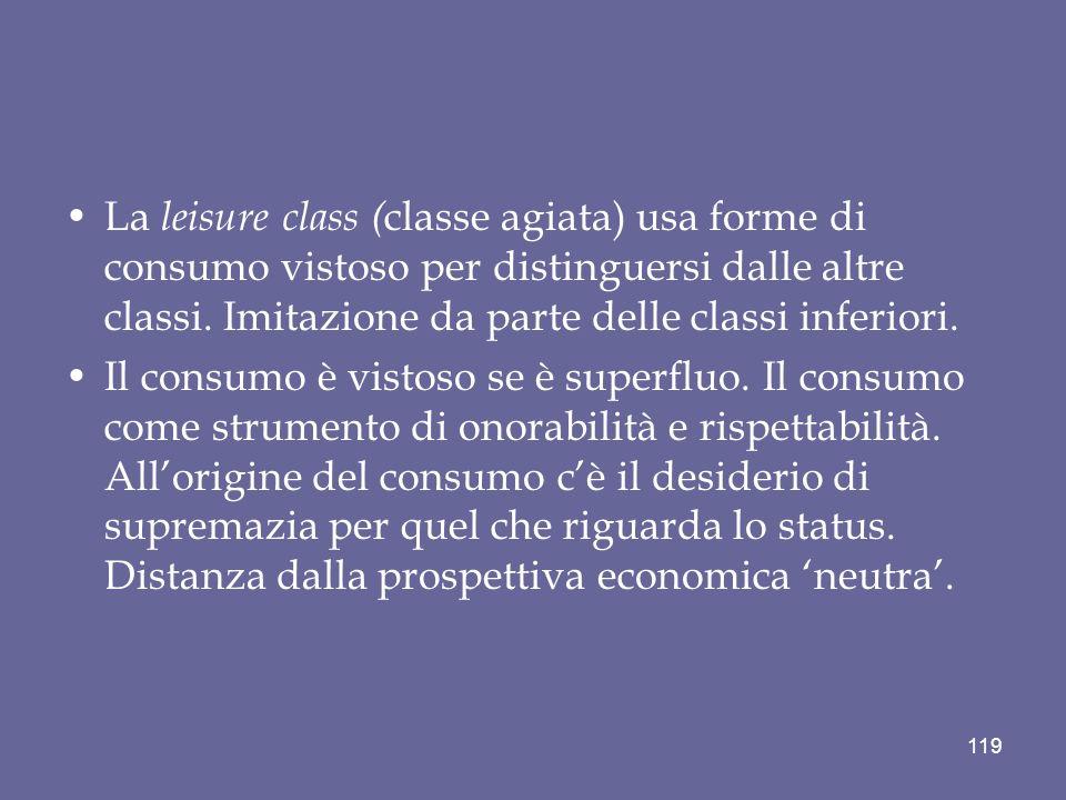 La leisure class ( classe agiata) usa forme di consumo vistoso per distinguersi dalle altre classi. Imitazione da parte delle classi inferiori. Il con