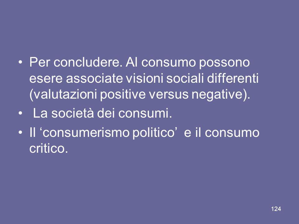 Per concludere. Al consumo possono esere associate visioni sociali differenti (valutazioni positive versus negative). La società dei consumi. Il consu