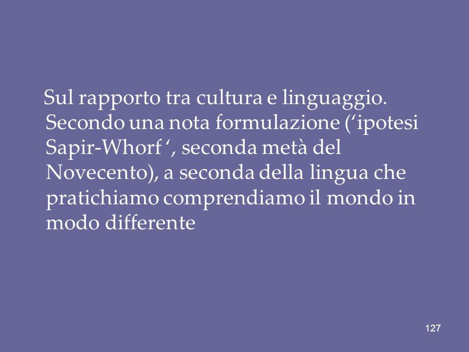 Sul rapporto tra cultura e linguaggio. Secondo una nota formulazione (ipotesi Sapir-Whorf, seconda metà del Novecento), a seconda della lingua che pra