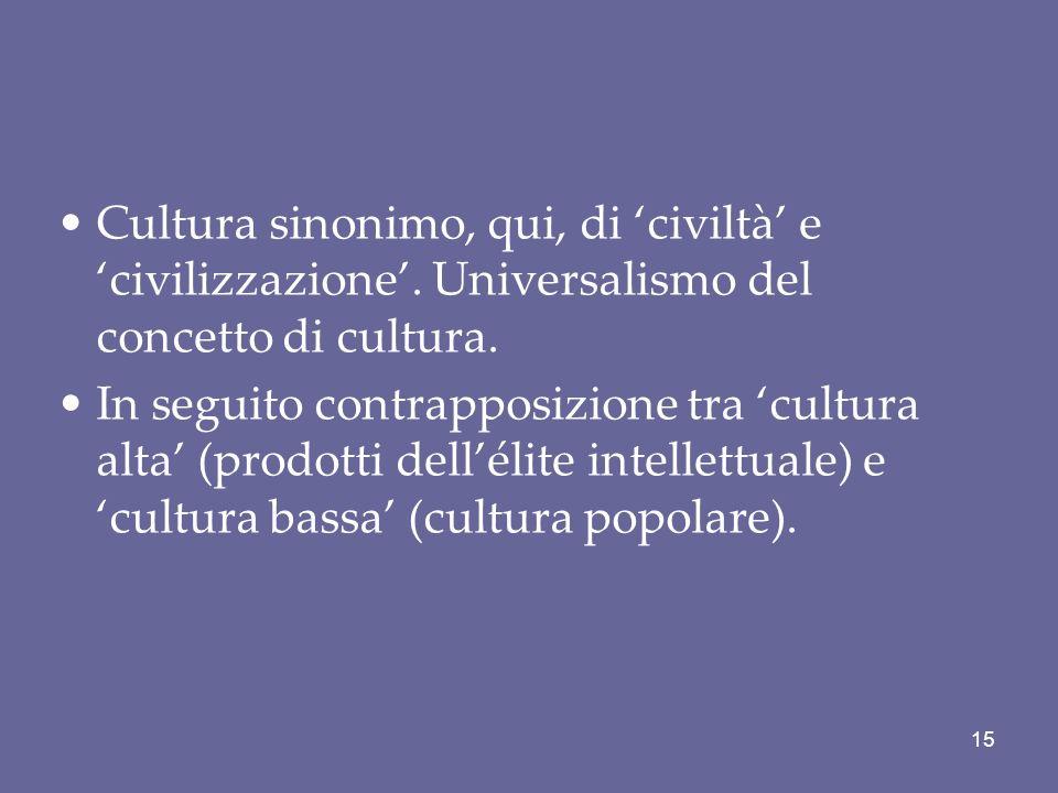 Cultura sinonimo, qui, di civiltà e civilizzazione. Universalismo del concetto di cultura. In seguito contrapposizione tra cultura alta (prodotti dell