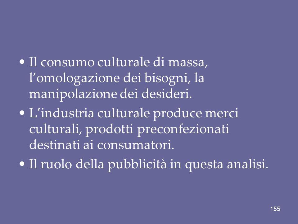 Il consumo culturale di massa, lomologazione dei bisogni, la manipolazione dei desideri. Lindustria culturale produce merci culturali, prodotti precon