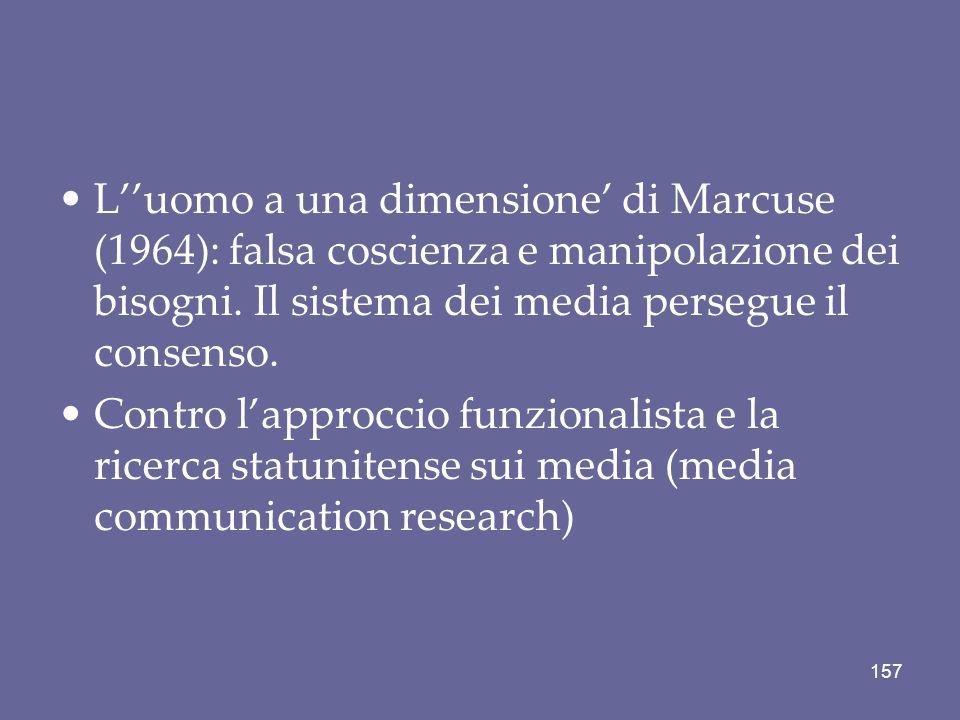 Luomo a una dimensione di Marcuse (1964): falsa coscienza e manipolazione dei bisogni. Il sistema dei media persegue il consenso. Contro lapproccio fu