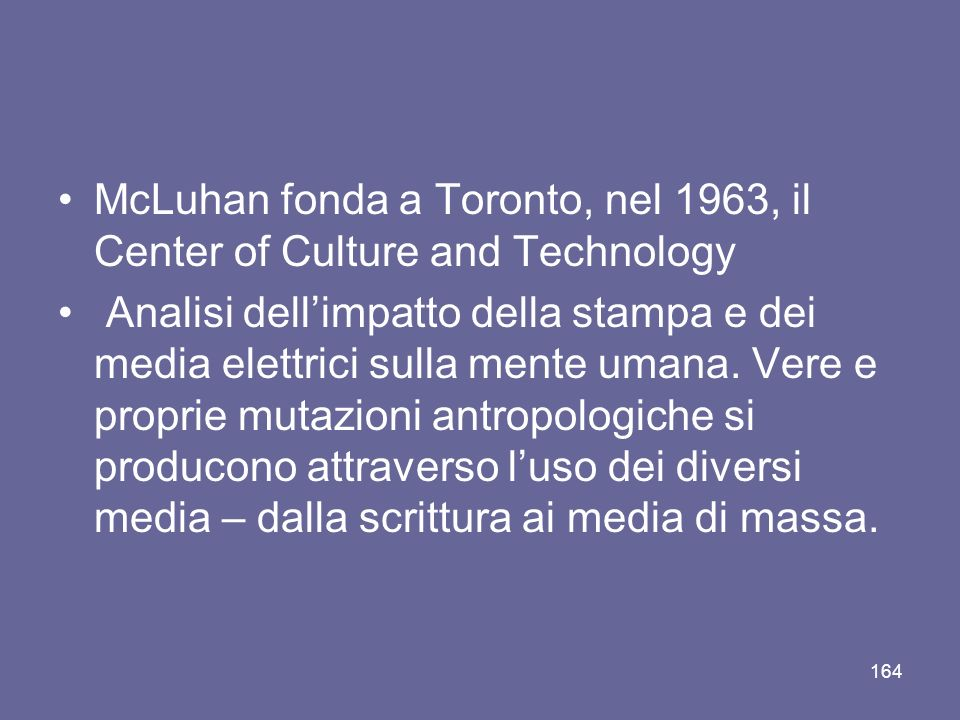 McLuhan fonda a Toronto, nel 1963, il Center of Culture and Technology Analisi dellimpatto della stampa e dei media elettrici sulla mente umana. Vere