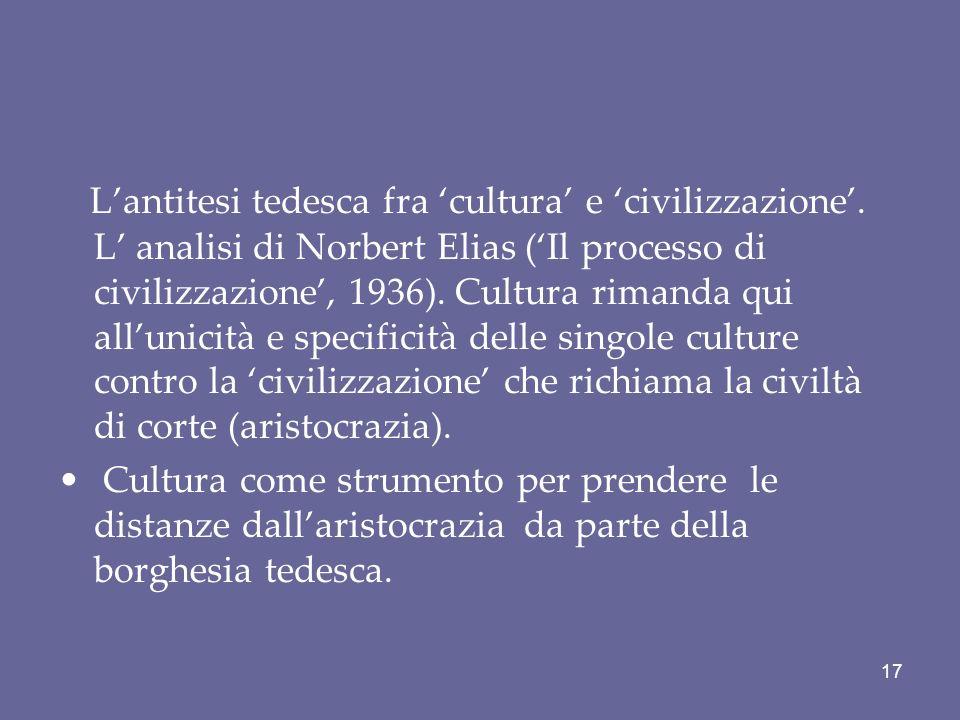 Lantitesi tedesca fra cultura e civilizzazione. L analisi di Norbert Elias (Il processo di civilizzazione, 1936). Cultura rimanda qui allunicità e spe