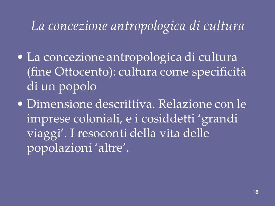 La concezione antropologica di cultura La concezione antropologica di cultura (fine Ottocento): cultura come specificità di un popolo Dimensione descr