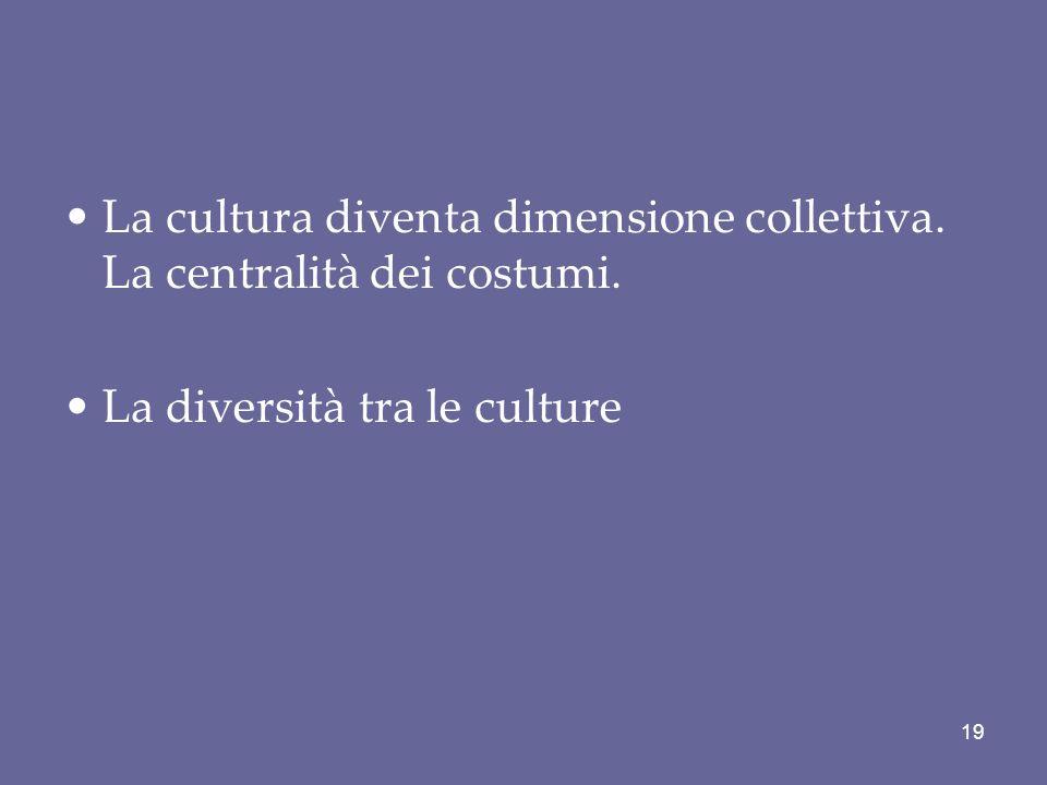 La cultura diventa dimensione collettiva. La centralità dei costumi. La diversità tra le culture 19