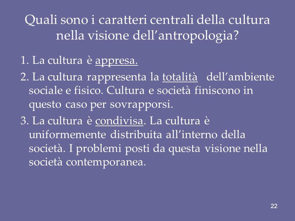 Quali sono i caratteri centrali della cultura nella visione dellantropologia? 1. La cultura è appresa. 2. La cultura rappresenta la totalità dellambie