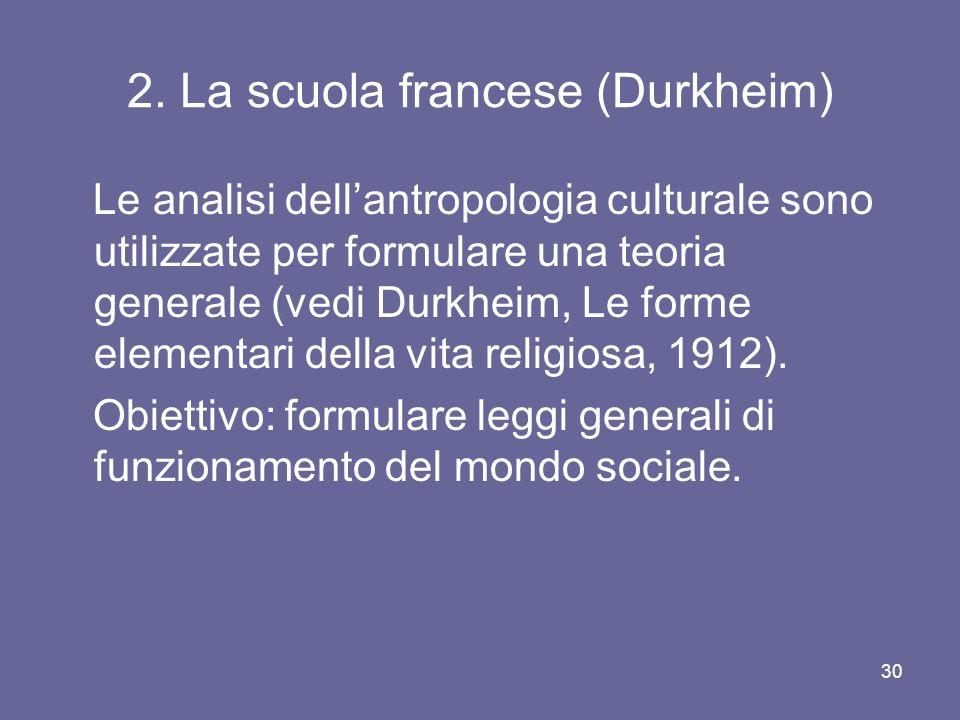 2. La scuola francese (Durkheim) Le analisi dellantropologia culturale sono utilizzate per formulare una teoria generale (vedi Durkheim, Le forme elem