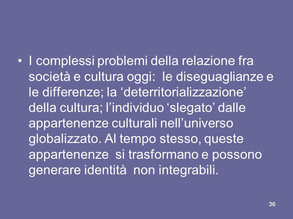 I complessi problemi della relazione fra società e cultura oggi: le diseguaglianze e le differenze; la deterritorializzazione della cultura; lindividu