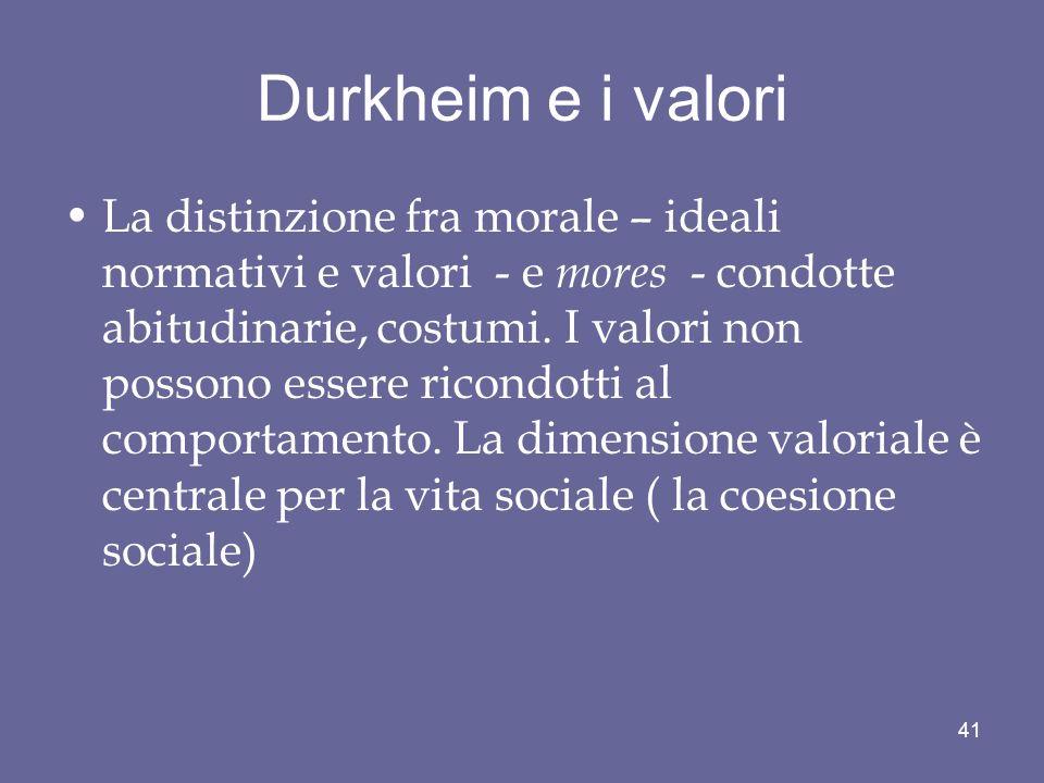 Durkheim e i valori La distinzione fra morale – ideali normativi e valori - e mores - condotte abitudinarie, costumi. I valori non possono essere rico