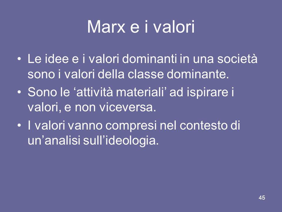 Marx e i valori Le idee e i valori dominanti in una società sono i valori della classe dominante. Sono le attività materiali ad ispirare i valori, e n