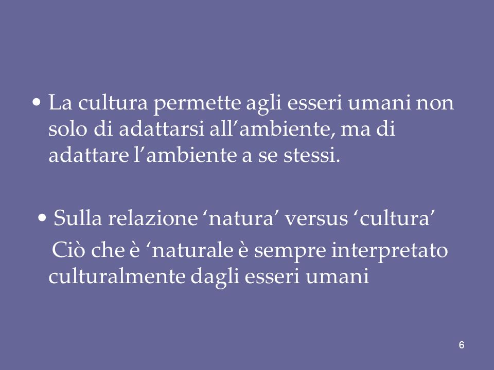 La cultura permette agli esseri umani non solo di adattarsi allambiente, ma di adattare lambiente a se stessi. Sulla relazione natura versus cultura C