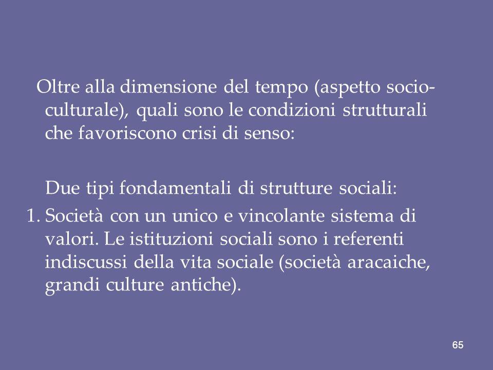 Oltre alla dimensione del tempo (aspetto socio- culturale), quali sono le condizioni strutturali che favoriscono crisi di senso: Due tipi fondamentali