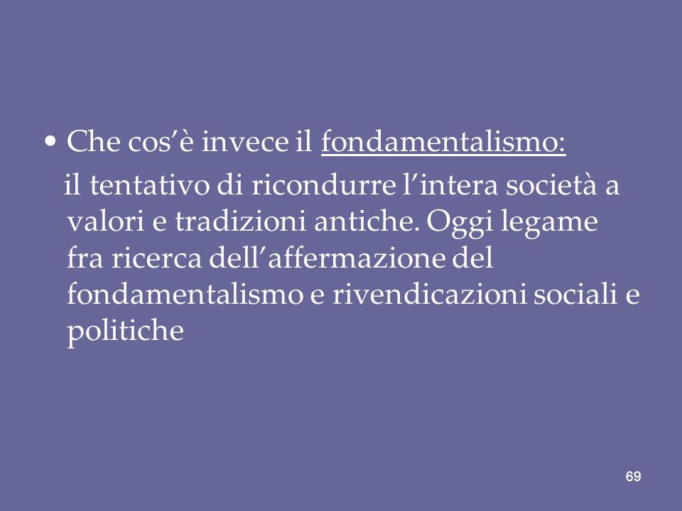 Che cosè invece il fondamentalismo: il tentativo di ricondurre lintera società a valori e tradizioni antiche. Oggi legame fra ricerca dellaffermazione