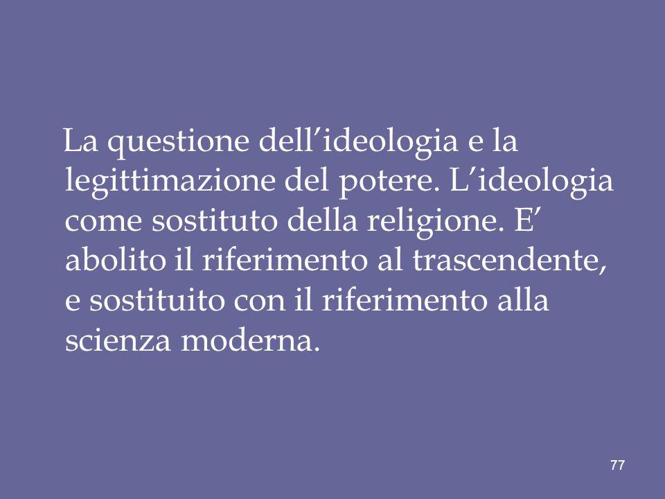 La questione dellideologia e la legittimazione del potere. Lideologia come sostituto della religione. E abolito il riferimento al trascendente, e sost