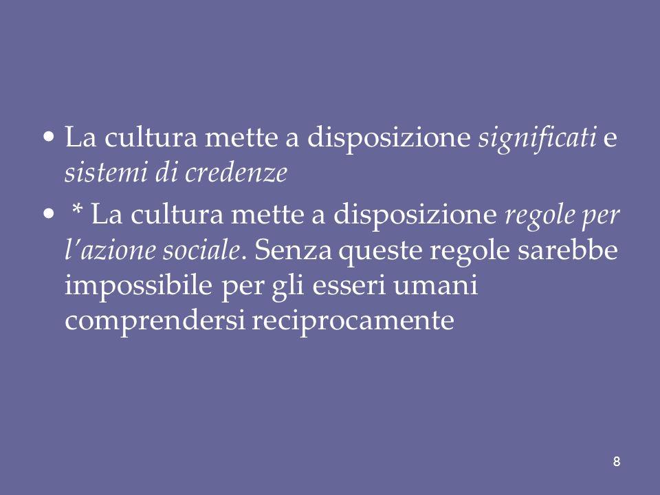 La cultura mette a disposizione significati e sistemi di credenze * La cultura mette a disposizione regole per lazione sociale. Senza queste regole sa
